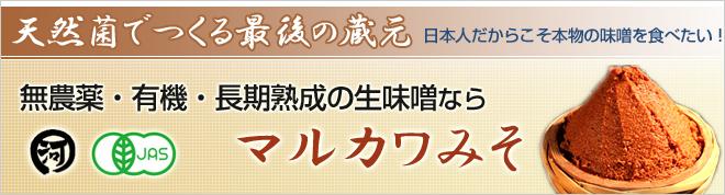 天然菌でつくる最後の蔵元  日本人だからこそ本物の味噌を食べたい!  無農薬・有機・長期熟成の生味噌ならマルカワみそ